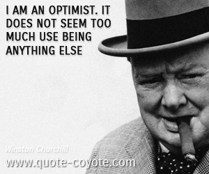 am an optimist. It does not seem too much use being anything else ...