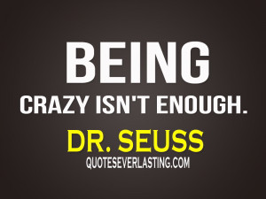 Funny Quotes About Being Crazy being crazy isn't enough.