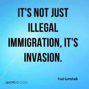 Fred Gottshalk - It's not just illegal immigration, it's invasion.