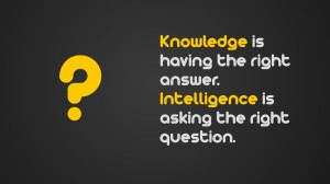 Knowledge is having the right answer intelligence is asking the right ...