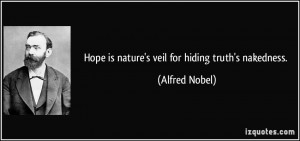 Hope is nature's veil for hiding truth's nakedness. - Alfred Nobel