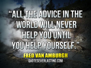 ... the advice in the world will never help you until you help yourself