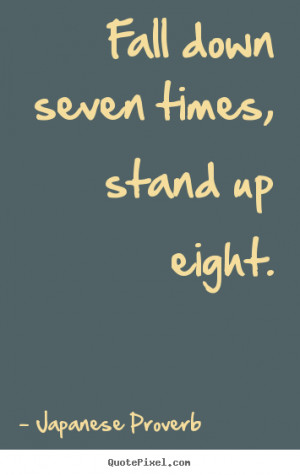 ... seven times, stand up eight. Japanese Proverb inspirational quotes