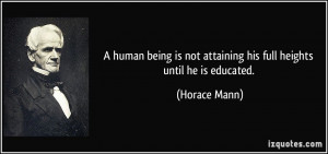 ... is not attaining his full heights until he is educated. - Horace Mann