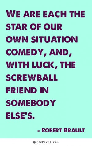 We are each the star of our own situation comedy, and, with luck, the ...