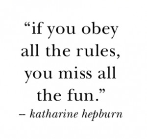 If you obey all the rules you miss all the fun.