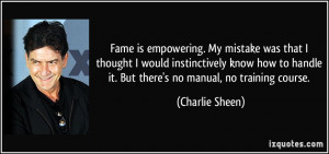 Fame is empowering. My mistake was that I thought I would ...