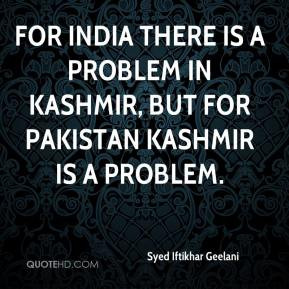 there is a problem in Kashmir but for Pakistan Kashmir is a problem