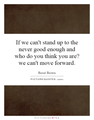 If we can't stand up to the never good enough and who do you think you ...