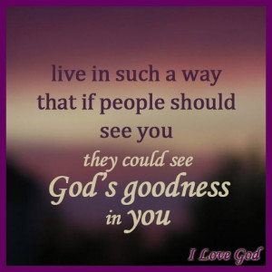 ... that if people should see you they could see God's goodness in you