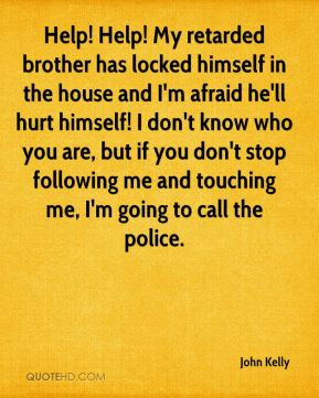 help help my retarded brother has locked himself in the house and i m ...