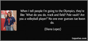 people I'm going to the Olympics, they're like: 'What do you do, track ...