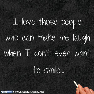 You Make Me Laugh When I Dont Even Want To Smile Quotes Make me laugh ...