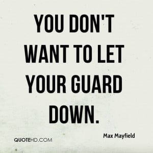 You don't want to let your guard down.