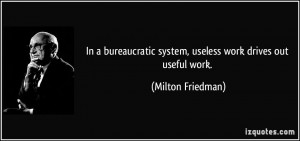 In a bureaucratic system, useless work drives out useful work ...