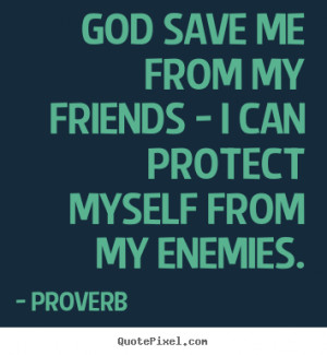quotes about friendship - God save me from my friends - i can protect ...