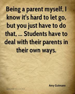 Amy Gutmann - Being a parent myself, I know it's hard to let go, but ...