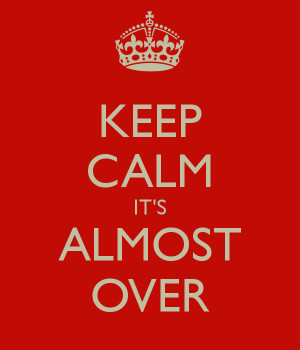 Keep Calm. It's Almost Over