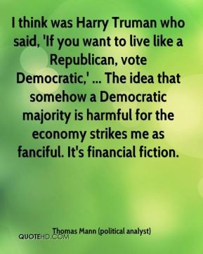 was Harry Truman who said, 'If you want to live like a Republican ...