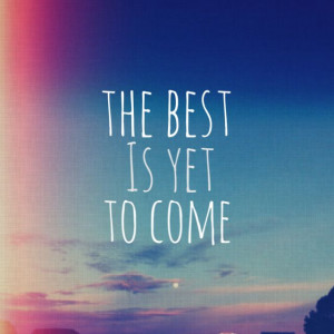 The best is yet to come. Quote