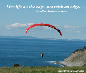 Live life on the edge, not with an edge. ...