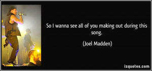 So I wanna see all of you making out during this song. - Joel Madden