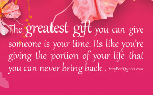 gift you can give someone is your time. Its like you're giving ...