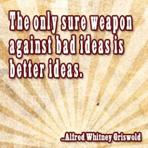 ... sure weapon against bad ideas is better ideas. Alfred Whitney Griswold