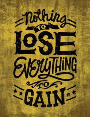 Nothing to lose everything to gain.