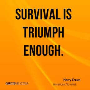 Harry Crews - Survival is triumph enough.