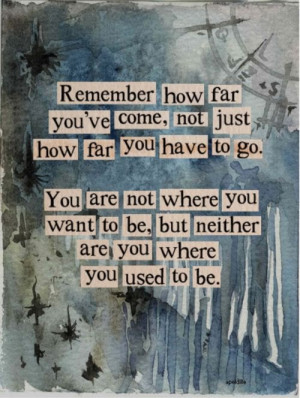 Remember how far you've come, not just how far you have to go