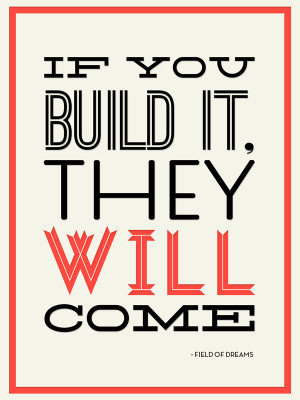 If You Build It , They Will Come quote