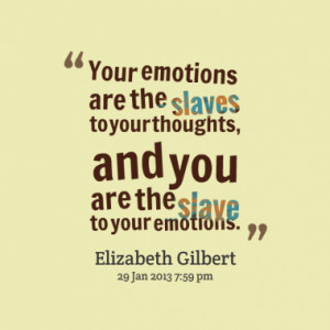 ... the slaves to your thoughts, and you are the slave to your emotions