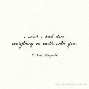 wish I had done everything on earth with you! F. Scott Fitzgerald