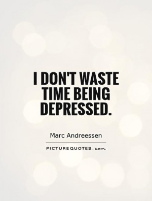 don't waste time being depressed Picture Quote #1