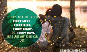 ... kiss, first sight, or first date but I just want to be your last