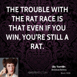 ... trouble with the rat race is that even if you win, you're still a rat