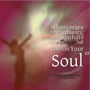 ... are your authentic self, you fulfil the dream that lives in your soul