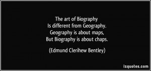... is about maps, But Biography is about chaps. - Edmund Clerihew Bentley