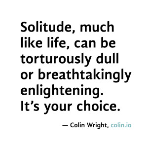 Solitude, much like life, can be torturously dull or breathtakingly ...