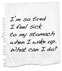 so tired I feel sick to my stomach when I wake up. What can I do?
