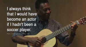 ... would have become an actor if I hadn't been a soccer player. - Pele