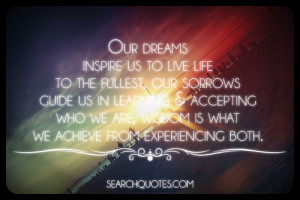Our dreams inspire us to live life to the fullest, our sorrows guide ...