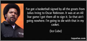 ... going nowhere. I'm going to die with that in my casket. - Ice Cube