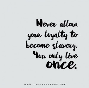 Quote Poster: Never allow your loyalty to become slavery. You only ...