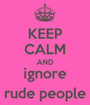 KEEP CALM AND ignore rude people