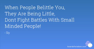 ... , They Are Being Little, Dont Fight Battles With Small Minded People