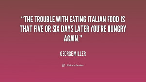 The trouble with eating Italian food is that five or six days later ...