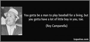 ... but you gotta have a lot of little boy in you, too. - Roy Campanella