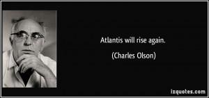 Atlantis will rise again. - Charles Olson
